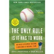 The Only Rule Is It Has to Work Our Wild Experiment Building a New Kind of Baseball Team by Lindbergh, Ben; Miller, Sam; Golob, Paul, 9781250130907