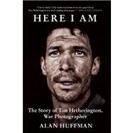 Here I Am The Story of Tim Hetherington, War Photographer by Huffman, Alan, 9780802120908