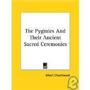 The Pygmies and Their Ancient Sacred Ceremonies by Churchward, Albert, 9781417960910