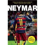 Neymar - 2017 Updated Edition The Unstoppable Rise of Barcelona's Brazilian Superstar by Caioli, Luca, 9781785780912