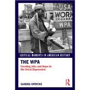 The WPA: Creating Jobs and Hope in the Great Depression by Opdycke; Sandra, 9781138820913