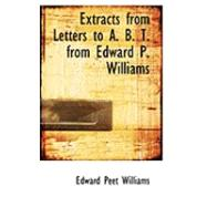 Extracts from Letters to A. B. T. from Edward P. Williams by Williams, Edward Peet, 9780554860916