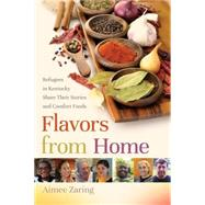 Flavors from Home: Refugees in Kentucky Share Their Stories and Comfort Foods by Zaring, Aimee, 9780813160917