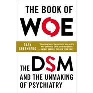 The Book of Woe The DSM and the Unmaking of Psychiatry by Greenberg, Gary, 9780142180921
