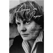 Living on Paper by Murdoch, Iris; Horner, Avril; Rowe, Anne, 9780691180922