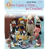 Once Upon a Time . . . in Crochet 30 Amigurumi Characters from Your Favorite Fairytales by Rowe, Lynne, 9781782210924