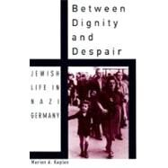 Between Dignity and Despair Jewish Life in Nazi Germany by Kaplan, Marion A., 9780195130928