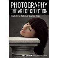 Photography: The Art of Deception How to Reveal the Truth by Deceiving the Eye by Shanidze, Irakly, 9781682030929