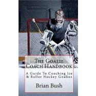 The Goalie Coach Handbook: A Guide to Coaching Ice & Roller Hockey Goalies by Bush, Brian, 9781453850930