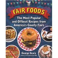 Fair Foods The Most Popular and Offbeat Recipes from America's County Fairs by Geary, George, 9781595800930