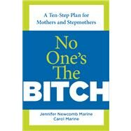 No One's the Bitch : A Ten-Step Plan for the Mother and Stepmother Relationship by Newcomb Marine, Jennifer; Marine, Carol, 9780762750931
