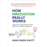 How Innovation Really Works: Using the Trillion-Dollar R&D Fix to Drive Growth by Knott, Anne Marie, 9781259860935