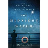 The Midnight Watch A Novel of the Titanic and the Californian by Dyer, David, 9781250080936