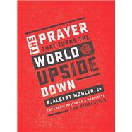 The Prayer That Turns the World Upside Down by Mohler, R. Albert, Jr., 9780718090937