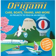 Origami Cars, Boats, Trains, and More: 35 Projects to Fold in an Instant by Ono, Mari, 9781782490937