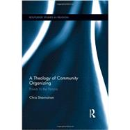 A Theology of Community Organizing: Power to the People by Shannahan; Chris, 9780415890939