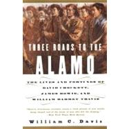Three Roads to the Alamo : The Lives and Fortunes of David Crockett, James Bowie, and William Barret Travis by Davis, William C., 9780060930943