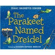 The Parakeet Named Dreidel by Singer, Isaac Bashevis; Berkson, Suzanne Raphael, 9780374300944