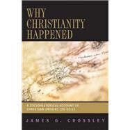 Why Christianity Happened: A Sociohistorical Account of Christian Origins (26-50 Ce) by Crossley, James G., 9780664230944