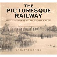 The Picturesque Railway: The Lithographs of John Cooke Bourne by Thompson, Matt, 9780750960946
