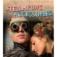 Steampunk Accessories: 20 Projects to Help You Nail the Style, From Goggles to Cell Phone Cases, Pocket Gauntlets, and Jewlery by Tedman, Nicola; Skeate, Sarah, 9781438000947