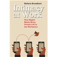 Intimacy at Work: How Digital Media Bring Private Life to the Workplace by Broadbent,Stefana, 9781629580951