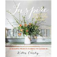 Inspire: The Art of Living With Nature: 50 Beautiful Projects to Bring the Outside In by Crossley, Willow, 9781782490951
