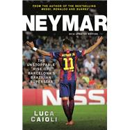 Neymar - 2016 Updated Edition The Unstoppable Rise of Barcelona's Brazilian Superstar by Caioli, Luca, 9781906850951
