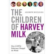 The Children of Harvey Milk How LGBTQ Politicians Changed the World by Reynolds, Andrew, 9780190460952