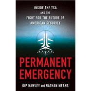 Permanent Emergency Inside the TSA and the Fight for the Future of American Security by Hawley, Kip; Means, Nathan, 9780230120952