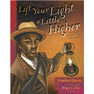 Lift Your Light a Little Higher The Story of Stephen Bishop: Slave-Explorer by Henson, Heather; Collier, Bryan, 9781481420952