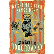 Where the Bird Sings Best by Jodorowsky, Alejandro; MacAdam, Alfred, 9781632060952