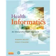 Health Informatics: An Interprofessional Approach by Nelson, Ramona, Ph.d.; Staggers, Nancy, Ph.D., R.N.; Arnaert, Antonia, R.N., Ph.D. (CON); Brazelton, Nancy C., R.N. (CON), 9780323100953