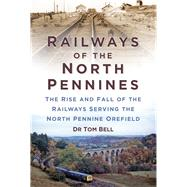 Railways of the North Pennines: The Rise and Fall of the Railways Serving the North Pennine Orefield by Bell, Tom, 9780750960953