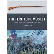 The Flintlock Musket Brown Bess and Charleville 1715–1865 by Reid, Stuart; Noon, Steve; Gilliland, Alan, 9781472810953