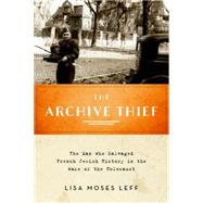 The Archive Thief The Man Who Salvaged French Jewish History in the Wake of the Holocaust by Leff, Lisa Moses, 9780199380954