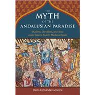 The Myth of the Andalusian Paradise by Fernández-morera, Darío, 9781610170956