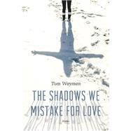 The Shadows We Mistake for Love Stories by Wayman, Tom, 9781771620956