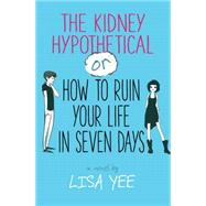 The Kidney Hypothetical: Or How to Ruin Your Life in Seven Days by Yee, Lisa, 9780545230957