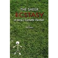 The Sheer Ecstasy of Being a Lunatic Farmer by Salatin, Joel, 9780963810960