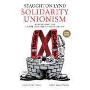 Solidarity Unionism: Rebuilding the Labor Movement from Below by Lynd, Staughton; Ness, Immanuel; Konopacki, Mike, 9781629630960