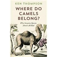 Where Do Camels Belong? Why Invasive Species Aren't All Bad by Thompson, Ken, 9781771640961