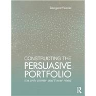 Constructing the Persuasive Portfolio: The Only Primer YouÆll Ever Need by Fletcher; Margaret, 9781138860964