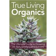 True Living Organics The Ultimate Guide to Growing All-Natural Marijuana Indoors by Rev, The, 9781931160964