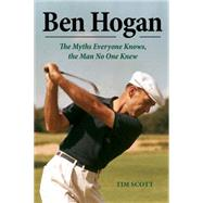 Ben Hogan: The Myths Everyone Knows, the Man No One Knew by Scott, Tim, 9781629370965
