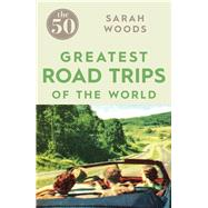 The 50 Greatest Road Trips by Woods, Sarah, 9781785780967