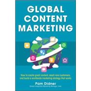 Global Content Marketing: How to Create Great Content, Reach More Customers, and Build a Worldwide Marketing Strategy that Works by Didner, Pam, 9780071840972