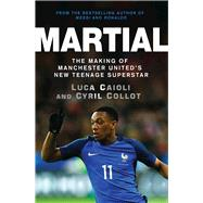 Martial The Making of Manchester United's New Teenage Superstar by Caioli, Luca, 9781785780974