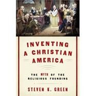 Inventing a Christian America The Myth of the Religious Founding by Green, Steven K., 9780190230975