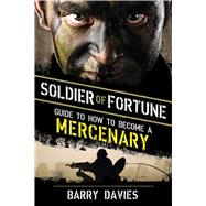Soldier of Fortune Guide to How to Become a Mercenary by SOLDIER OF FORTUNE MAGAZINE, 9781620870976